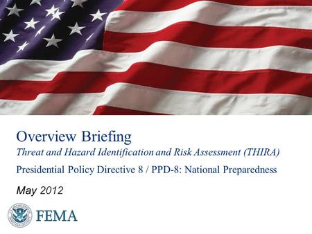 Overview Briefing Threat and Hazard Identification and Risk Assessment (THIRA) Presidential Policy Directive 8 / PPD-8: National Preparedness May 2012.