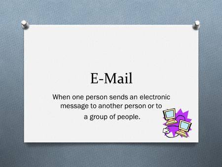 E-Mail When one person sends an electronic message to another person or to a group of people.