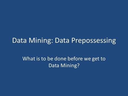 Data Mining: Data Prepossessing What is to be done before we get to Data Mining?
