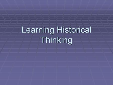 "Learning Historical Thinking. Background ""To think historically is essentially to be a critical thinker when it comes to the study of history."" Peter."
