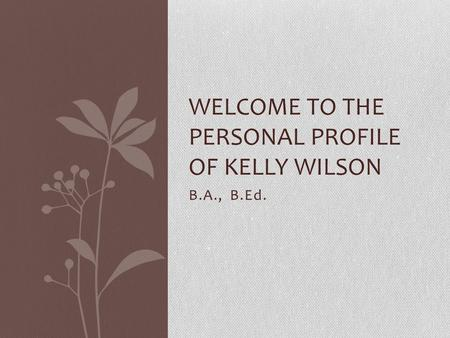B.A., B.Ed. WELCOME TO THE PERSONAL PROFILE OF KELLY WILSON.