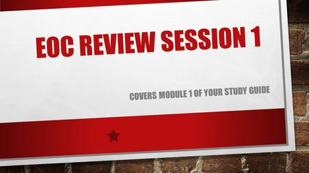 EOC REVIEW SESSION 1 COVERS MODULE 1 OF YOUR STUDY GUIDE.