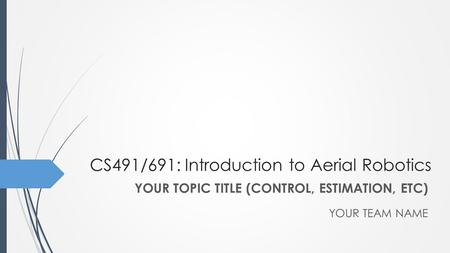 CS491/691: Introduction to Aerial Robotics YOUR TEAM NAME YOUR TOPIC TITLE (CONTROL, ESTIMATION, ETC)