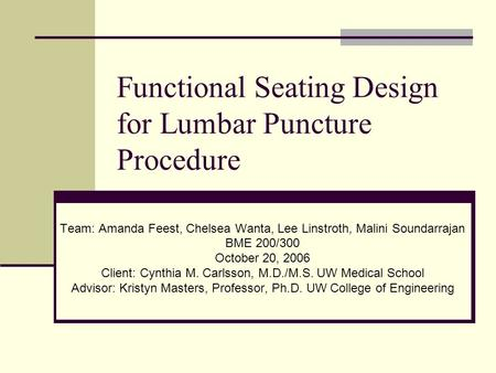 Functional Seating Design for Lumbar Puncture Procedure Team: Amanda Feest, Chelsea Wanta, Lee Linstroth, Malini Soundarrajan BME 200/300 October 20, 2006.