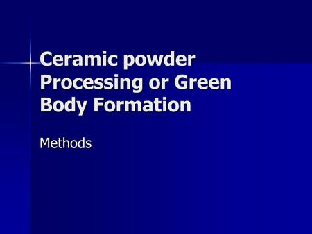 Ceramic powder Processing or Green Body Formation Methods.