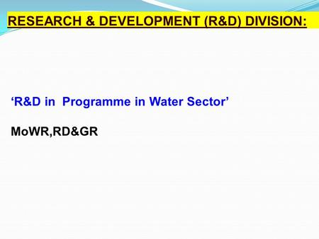 R&D Programme in Water Sector : RESEARCH & DEVELOPMENT (R&D) DIVISION: 'R&D in Programme in Water Sector' MoWR,RD&GR.