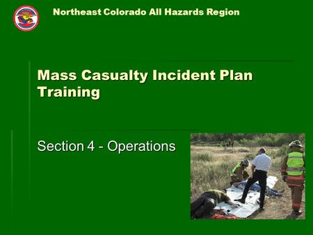 Northeast Colorado All Hazards Region Mass Casualty Incident Plan Training Section 4 - Operations.