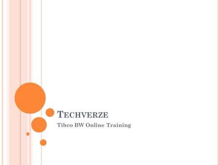 T ECHVERZE Tibco BW Online Training. I NTRODUCTION TO T IBCO BW TIBCO Business Works is an enterprise platform for implementing world-class integration.