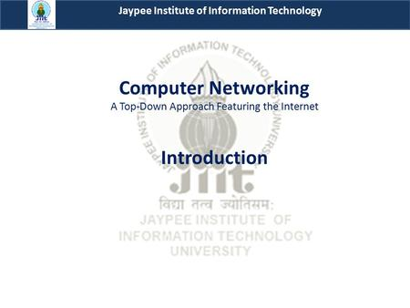 Computer Networking A Top-Down Approach Featuring the Internet Introduction Jaypee Institute of Information Technology.