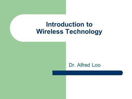 Introduction to Wireless Technology Dr. Alfred Loo.