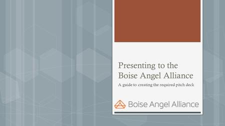 Presenting to the Boise Angel Alliance A guide to creating the required pitch deck.