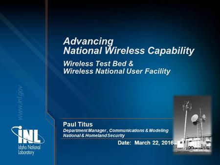 Advancing National Wireless Capability Date: March 22, 2016 Wireless Test Bed & Wireless National User Facility Paul Titus Department Manager, Communications.