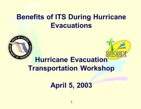 1 Benefits of ITS During Hurricane Evacuations Hurricane Evacuation Transportation Workshop April 5, 2003.