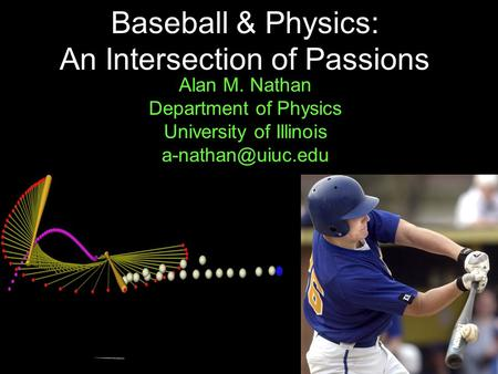 1 Baseball & Physics: An Intersection of Passions Alan M. Nathan Department of Physics University of Illinois