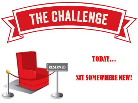 TODAY… SIT SOMEWHERE NEW!. TODAY… SIT SOMEWHERE NEW!