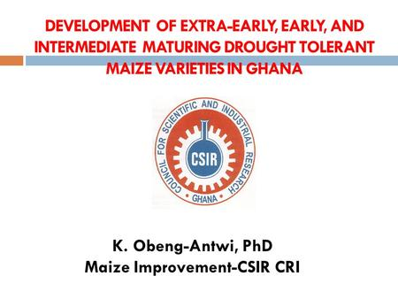 DEVELOPMENT OF EXTRA-EARLY, EARLY, AND INTERMEDIATE MATURING DROUGHT TOLERANT MAIZE VARIETIES IN GHANA K. Obeng-Antwi, PhD Maize Improvement-CSIR CRI.