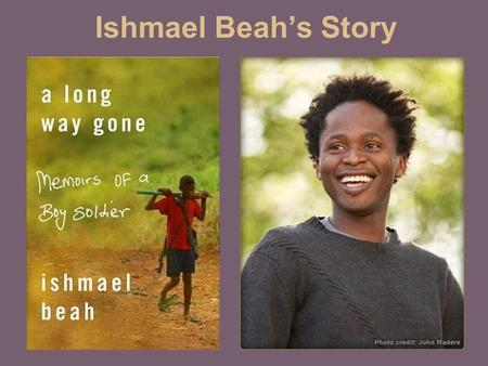 Ishmael Beah's Story. Sierra Leone size: 27,699 sq miles languages: English, Krio (Creole language), and a range of African languages religions: Islam,