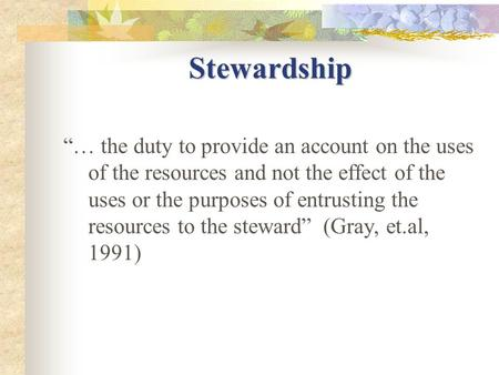 "Stewardship ""… the duty to provide an account on the uses of the resources and not the effect of the uses or the purposes of entrusting the resources to."