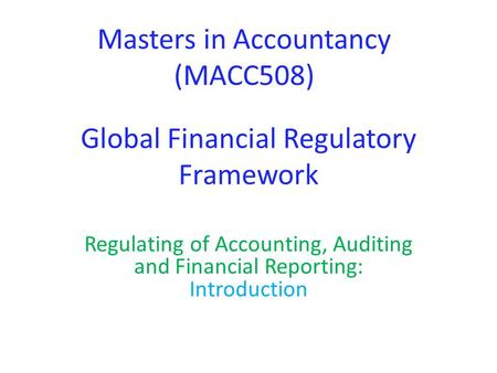 Global Financial Regulatory Framework Regulating of Accounting, Auditing and Financial Reporting: Introduction Masters in Accountancy (MACC508)