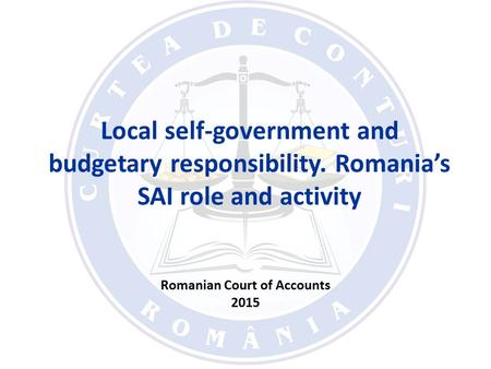 Local self-government and budgetary responsibility. Romania's SAI role and activity Romanian Court of Accounts 2015.