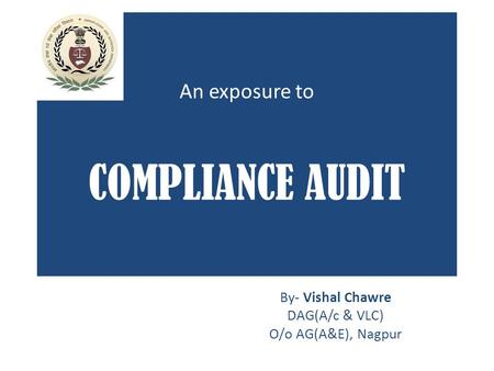 An exposure to COMPLIANCE AUDIT By- Vishal Chawre DAG(A/c & VLC) O/o AG(A&E), Nagpur.