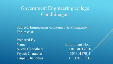 Government Engineering college Gandhinagar. Subject: Engineering economics & Management Topic: cost Prepared By Name: Enrollment No.: Nikhil Chaudhari.