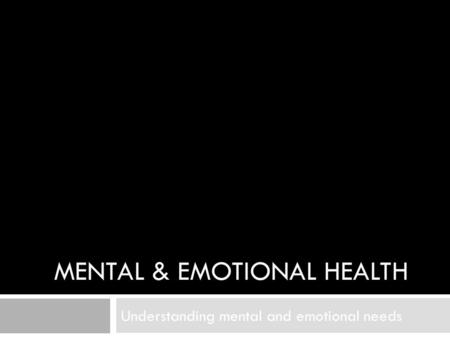 MENTAL & EMOTIONAL HEALTH Understanding mental and emotional needs.