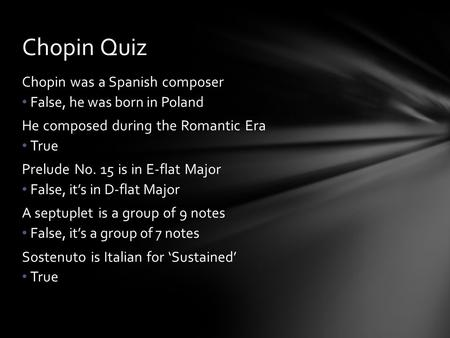 Chopin was a Spanish composer False, he was born in Poland He composed during the Romantic Era True Prelude No. 15 is in E-flat Major False, it's in D-flat.