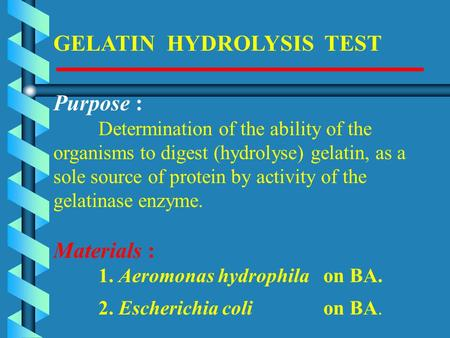GELATIN HYDROLYSIS TEST Purpose : Determination of the ability of the organisms to digest (hydrolyse) gelatin, as a sole source of protein by activity.