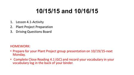10/15/15 and 10/16/15 1.Lesson 4.1-Activity 2.Plant Project Preparation 3.Driving Questions Board HOMEWORK: Prepare for your Plant Project group presentation.