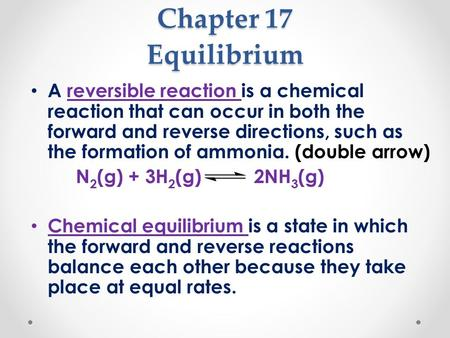 Chapter 17 Equilibrium A reversible reaction is a chemical reaction that can occur in both the forward and reverse directions, such as the formation of.