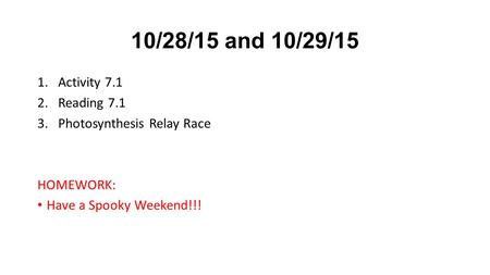 10/28/15 and 10/29/15 1.Activity 7.1 2.Reading 7.1 3.Photosynthesis Relay Race HOMEWORK: Have a Spooky Weekend!!!
