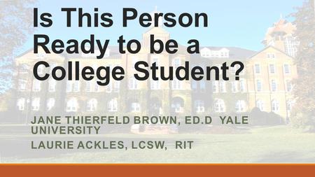 Is This Person Ready to be a College Student? JANE THIERFELD BROWN, ED.D YALE UNIVERSITY LAURIE ACKLES, LCSW, RIT.