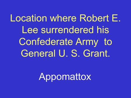 Location where Robert E. Lee surrendered his Confederate Army to General U. S. Grant. Appomattox.