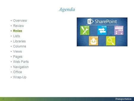Transportation Agenda 19. Transportation Your Role: Designer Designers organize SharePoint content and determine how to display that content Typical tasks.