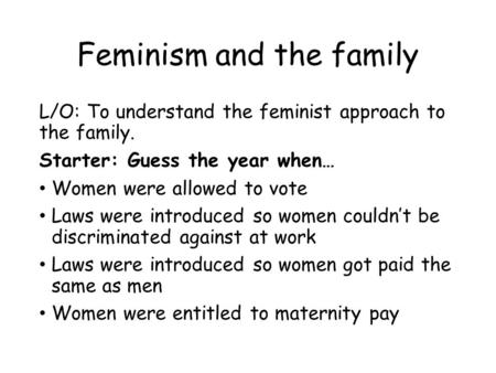 Feminism and the family L/O: To understand the feminist approach to the family. Starter: Guess the year when… Women were allowed to vote Laws were introduced.