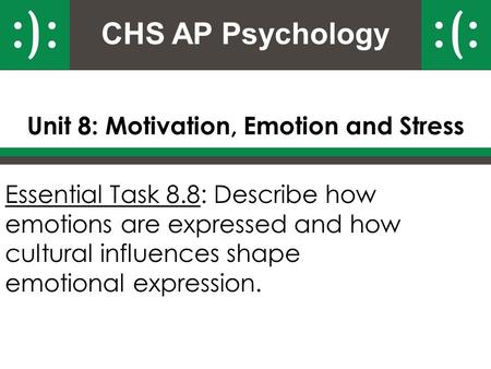 CHS AP Psychology Unit 8: Motivation, Emotion and Stress Essential Task 8.8: Describe how emotions are expressed and how cultural influences shape emotional.