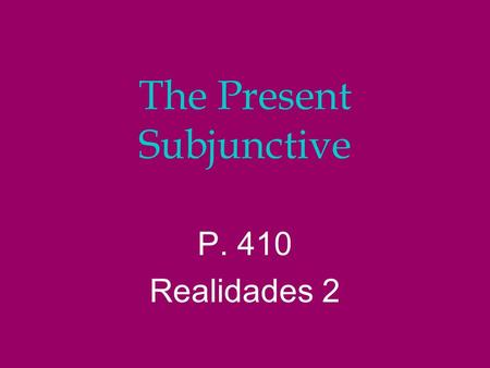 The Present Subjunctive P. 410 Realidades 2 The Subjunctive l Up to now you have been using verbs in the indicative mood, which is used to talk about.