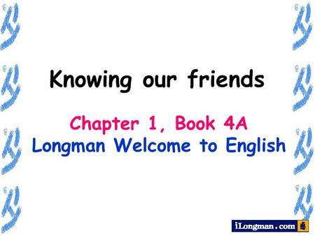 Chapter 1, Book 4A Longman Welcome to English Knowing our friends.