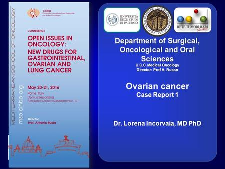 Department of Surgical, Oncological and Oral Sciences U.O.C Medical Oncology Director: Prof A. Russo Ovarian cancer Case Report 1 Dr. Lorena Incorvaia,