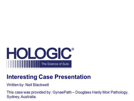 Interesting Case Presentation Written by: Neil Blackwell This case was provided by: GynaePath – Douglass Hanly Moir Pathology, Sydney, Australia.