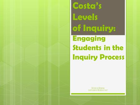 Costa's Levels of Inquiry: Engaging Students in the Inquiry Process Briana Blake