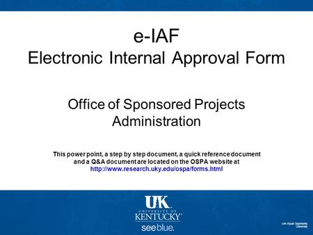 E-IAF Electronic Internal Approval Form Office of Sponsored Projects Administration This power point, a step by step document, a quick reference document.