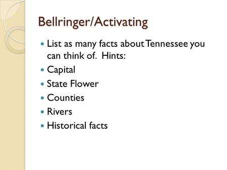 Bellringer/Activating List as many facts about Tennessee you can think of. Hints: Capital State Flower Counties Rivers Historical facts.