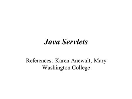 Java Servlets References: Karen Anewalt, Mary Washington College.