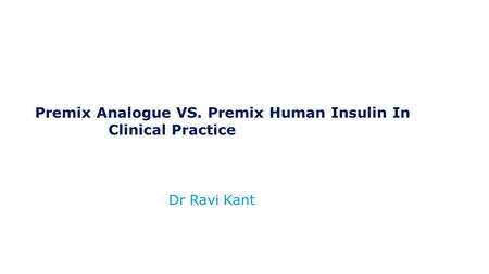 Dr Ravi Kant Premix Analogue VS. Premix Human Insulin In Clinical Practice.