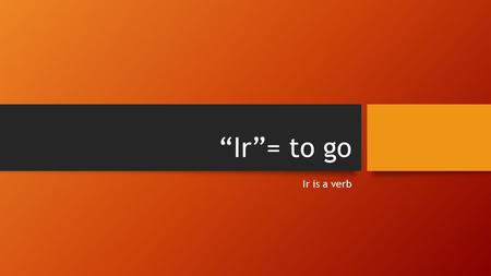 """Ir""= to go Ir is a verb. The following forms are for ""IR"" VoyVamos VasVáis VaVan."