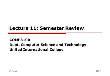 2016/7/9Page 1 Lecture 11: Semester Review COMP3100 Dept. Computer Science and Technology United International College.