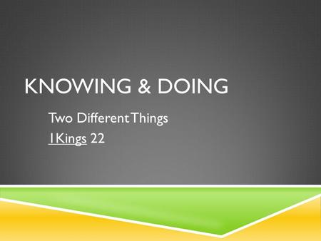KNOWING & DOING Two Different Things 1Kings 22. KNOWING VS. DOING  1Kings 22  Setting  Time: Divided Kingdom  Characters: Ahab, Jehoshaphat  Situation: