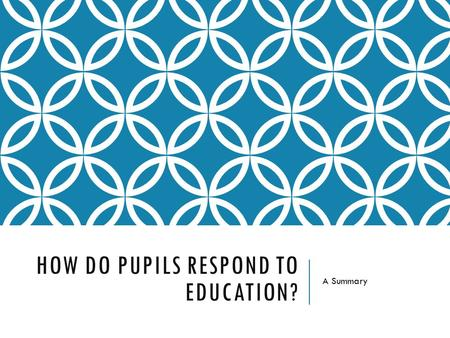 HOW DO PUPILS RESPOND TO EDUCATION? A Summary. THE STORY SO FAR… So far, we have addressed:  The role of education in society  How education has changed?